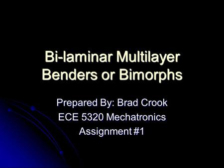 Bi-laminar Multilayer Benders or Bimorphs Prepared By: Brad Crook ECE 5320 Mechatronics Assignment #1.