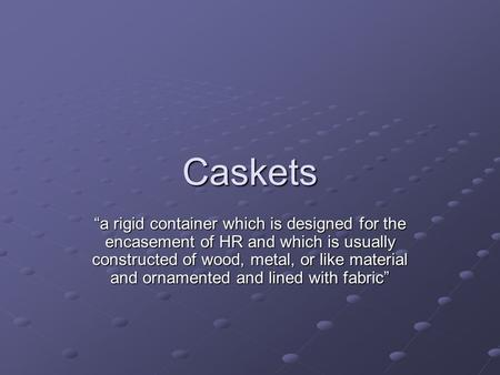 Caskets a rigid container which is designed for the encasement of HR and which is usually constructed of wood, metal, or like material and ornamented and.