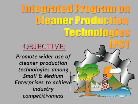 Promote wider use of cleaner production technologies among Small & Medium Enterprises to achieve industry competitiveness OBJECTIVE: