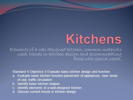 Elements of a well designed kitchen, common materials used, trends in kitchen design and accommodating those with special needs. Standard 4 Objective 3.