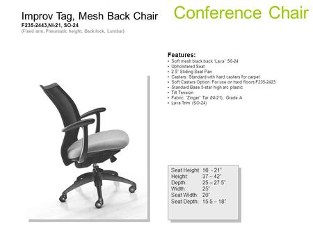 Conference Chair Seat Height:16 - 21 Height:37 – 42 Depth:25 – 27.5 Width:25 Seat Width:20 Seat Depth:15.5 – 18 Seat Height:16 - 21 Height:37 – 42 Depth:25.