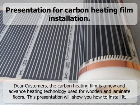 Presentation for carbon heating film installation. Dear Customers, the carbon heating film is a new and advance heating technology used for wooden and.