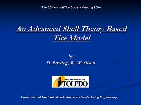 An Advanced Shell Theory Based Tire Model by D. Bozdog, W. W. Olson Department of Mechanical, Industrial and Manufacturing Engineering The 23 rd Annual.