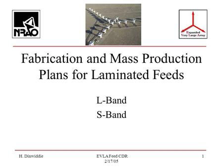 H. Dinwiddie EVLA Feed CDR 2/17/05 1 Fabrication and Mass Production Plans for Laminated Feeds L-Band S-Band.