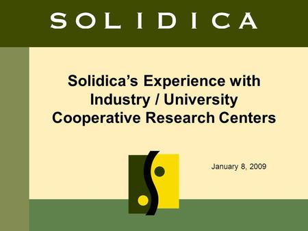 1 Solidicas Experience with Industry / University Cooperative Research Centers January 8, 2009.