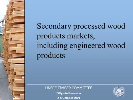 UNECE TIMBER COMMITTEE Fifty-ninth session 2-5 October 2001 Secondary processed wood products markets, including engineered wood products.