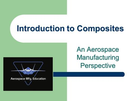 An Aerospace Manufacturing Perspective Introduction to Composites.