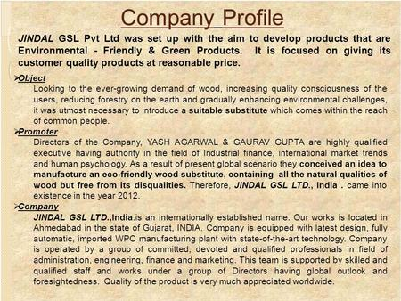Company Profile JINDAL GSL Pvt Ltd was set up with the aim to develop products that are Environmental - Friendly & Green Products. It is focused on giving.