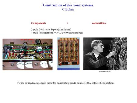 Construction of electronic systems C.Bohm Components + connections 2-pole (resistors), 3-pole (transistors) 4-pole (transformers)+..+10-pole vacuum tubes)