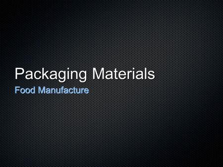 Packaging Materials Food Manufacture. Packaging Materials Cans Glass Containers Rigid plastic containers Flexible plastic packaging Paper & board Aluminium.