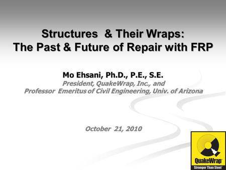 Structures & Their Wraps: The Past & Future of Repair with FRP Mo Ehsani, Ph.D., P.E., S.E. President, QuakeWrap, Inc., and Professor Emeritus of Civil.