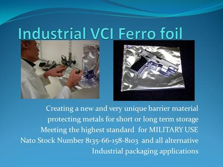 Creating a new and very unique barrier material protecting metals for short or long term storage Meeting the highest standard for MILITARY USE Nato Stock.