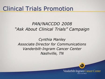 Clinical Trials Promotion PAN/NACCDO 2008 Ask About Clinical Trials Campaign Cynthia Manley Associate Director for Communications Vanderbilt-Ingram Cancer.