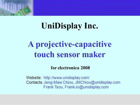 UniDisplay Inc. A projective-capacitive touch sensor maker for electronica 2008 Unimicron Website:  Contacts: Jeng-Maw Chiou,