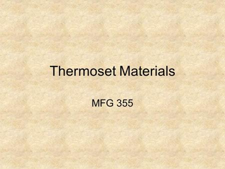 Thermoset Materials MFG 355. Introduction Thermoplastics vs Thermosets –Thermal properties –Strength –Uses –Processing.