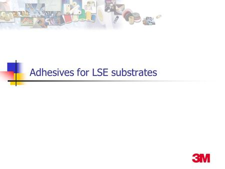 Adhesives for LSE substrates. Joining Methods Non structural (<1000 psi OLS) Adhesives Hot melts (3M Jet-melt TM 3731) Spray adhesives (3M Hi-Tack 76.