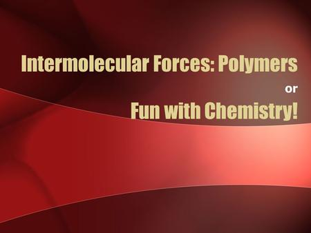 Intermolecular Forces: Polymers or Fun with Chemistry!