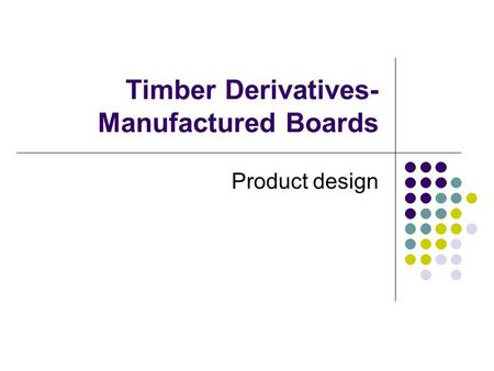 Timber Derivatives- Manufactured Boards Product design.