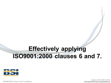 Effectively applying ISO9001:2000 clauses 6 and 7. Version K.10.1-UK Oct 03 The High Performance Organisation Ltd ISO9001:2000 Clause 6 and 7 workshop.