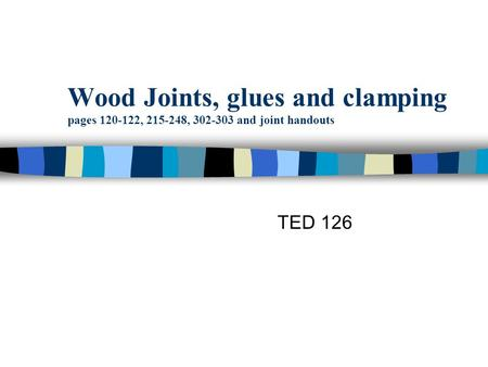 Wood Joints, glues and clamping pages 120-122, 215-248, 302-303 and joint handouts TED 126.