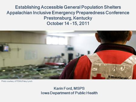 Establishing Accessible General Population Shelters Appalachian Inclusive Emergency Preparedness Conference Prestonsburg, Kentucky October 14 –15, 2011.