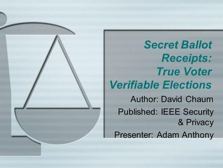Secret Ballot Receipts: True Voter Verifiable Elections Author: David Chaum Published: IEEE Security & Privacy Presenter: Adam Anthony.