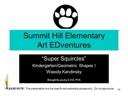 Summit Hill Elementary Art EDventures Super Squircles Kindergarten/Geometric Shapes I Wassily Kandinsky Brought to you by S.H.E. PTA 14 PLEASE NOTE: This.
