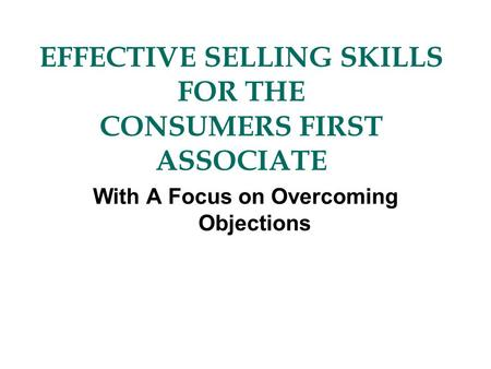EFFECTIVE SELLING SKILLS FOR THE CONSUMERS FIRST ASSOCIATE With A Focus on Overcoming Objections.