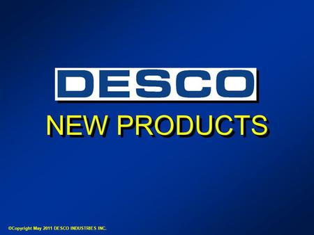 NEW PRODUCTS ©Copyright May 2011 DESCO INDUSTRIES INC.