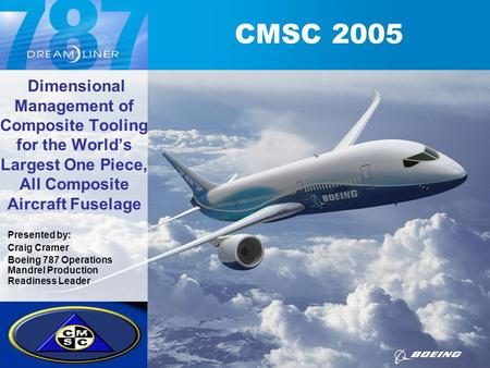 Dimensional Management of Composite Tooling for the World's Largest One Piece, All Composite Aircraft Fuselage Presented by: Craig Cramer Boeing 787 Operations.