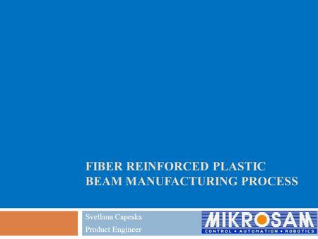 FIBER REINFORCED PLASTIC BEAM MANUFACTURING PROCESS Svetlana Capeska Product Engineer.