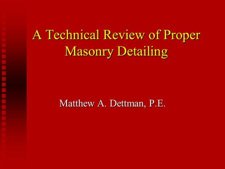 A Technical Review of Proper Masonry Detailing Matthew A. Dettman, P.E.