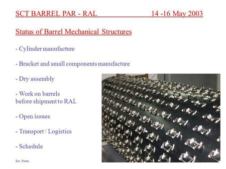 SCT BARREL PAR - RAL 14 -16 May 2003 Status of Barrel Mechanical Structures - Cylinder manufacture - Bracket and small components manufacture - Dry assembly.