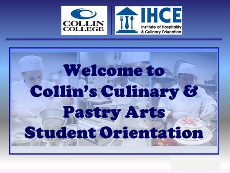 Welcome to Collins Culinary & Pastry Arts Student Orientation.