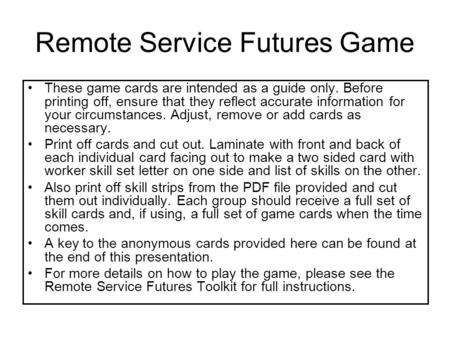 Remote Service Futures Game These game cards are intended as a guide only. Before printing off, ensure that they reflect accurate information for your.