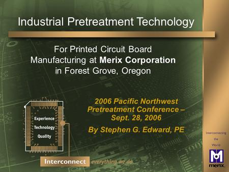 Industrial Pretreatment Technology 2006 Pacific Northwest Pretreatment Conference – Sept. 28, 2006 By Stephen G. Edward, PE For Printed Circuit Board Manufacturing.