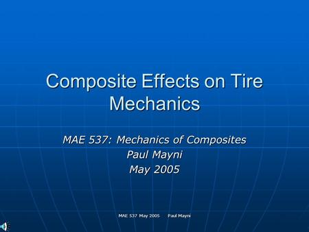 MAE 537 May 2005 Paul Mayni Composite Effects on Tire Mechanics MAE 537: Mechanics of Composites Paul Mayni May 2005.