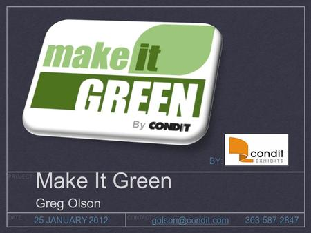 PROJECT DATECONTACT 25 JANUARY 2012 BY: Make It Green Greg Olson.