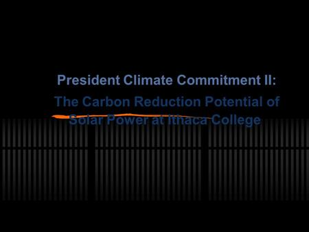 President Climate Commitment II: The Carbon Reduction Potential of Solar Power at Ithaca College.