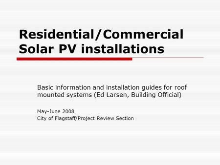 Residential/Commercial Solar PV installations Basic information and installation guides for roof mounted systems (Ed Larsen, Building Official) May-June.