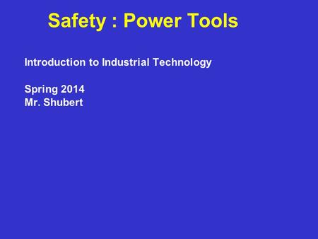 Safety : Power Tools Introduction to Industrial Technology Spring 2014 Mr. Shubert.