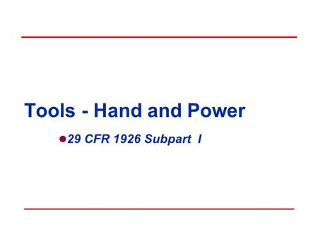 Tools - Hand and Power 29 CFR 1926 Subpart I. Objectives In this course, we will discuss the following: OSHAs minimum requirements for hand and power.
