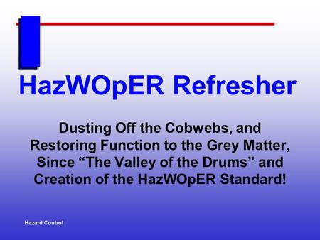 HazWOpER Refresher Dusting Off the Cobwebs, and Restoring Function to the Grey Matter, Since The Valley of the Drums and Creation of the HazWOpER Standard!