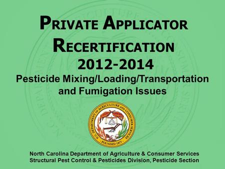 P RIVATE A PPLICATOR R ECERTIFICATION 2012-2014 North Carolina Department of Agriculture & Consumer Services Structural Pest Control & Pesticides Division,