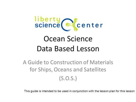 Ocean Science Data Based Lesson A Guide to Construction of Materials for Ships, Oceans and Satellites (S.O.S.) This guide is intended to be used in conjunction.