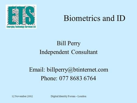 12 November 2002Digital Identity Forum – London Biometrics and ID Bill Perry Independent Consultant   Phone: 077 8683 6764.
