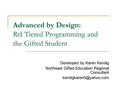 Advanced by Design: RtI Tiered Programming and the Gifted Student Developed by Karen Kendig Northeast Gifted Education Regional Consultant
