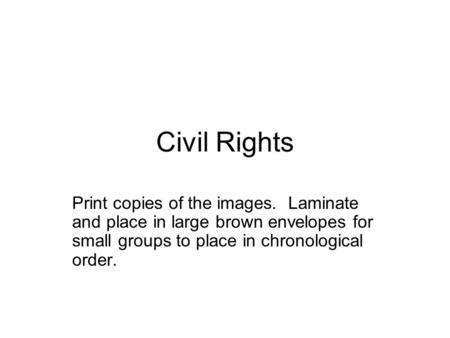 Civil Rights Print copies of the images. Laminate and place in large brown envelopes for small groups to place in chronological order.