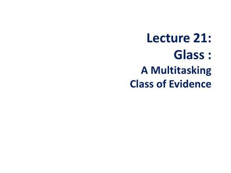 Lecture 21: Glass : A Multitasking Class of Evidence.