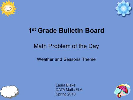 Laura Blake DATA Math/ELA Spring 2010 1 st Grade Bulletin Board Math Problem of the Day Weather and Seasons Theme.